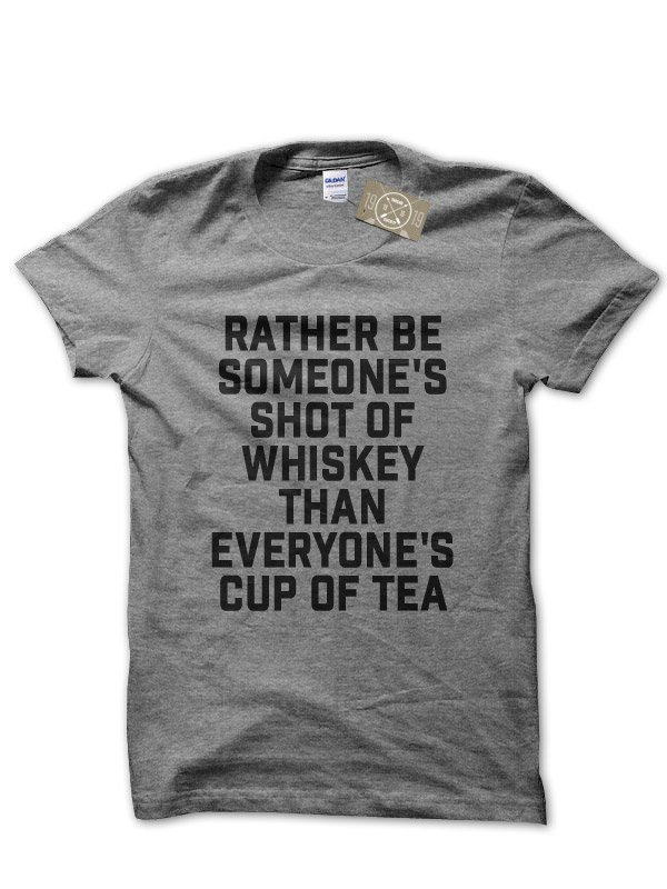 Rather Be Someone's Shot of Whiskey Than Everyone's Cup of Tea t-shirt by Clique Wear