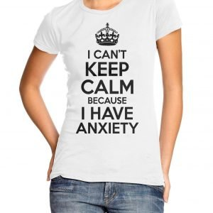 I Can't Keep Calm Because I Have Anxiety Women's T-shirt