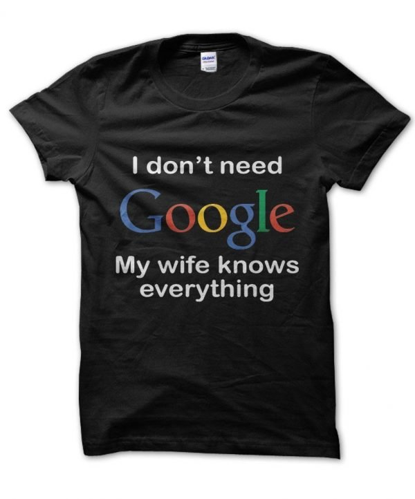 I Don't Need Google My Wife Knows Everything t-shirt by Clique Wear