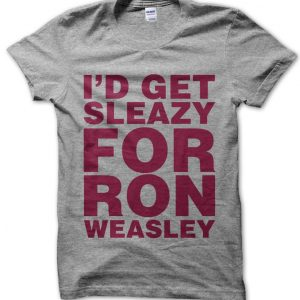 I'd Get Sleazy For Ron Weasley T-Shirt