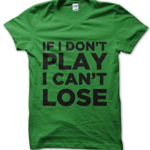 If I Don't Play I Can't Lose T-Shirt