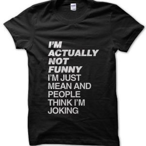 I'm Actually Not Funny I'm Just Mean and People Think I'm Joking T-Shirt