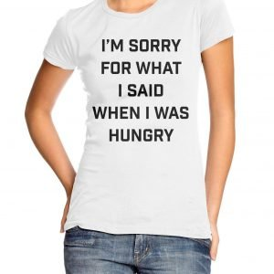 I'm Sorry for What I Said When I Was Hungry Womens T-shirt