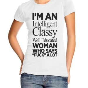 "I'm an Intelligent Classy Well Educated Woman Who Says ""Fuck"" a Lot Womens T-shirt"