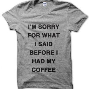 I'm sorry for what I said before I had my coffee T-Shirt