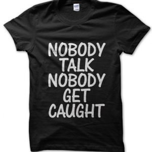 Nobody Talk Nobody Get Caught T-Shirt