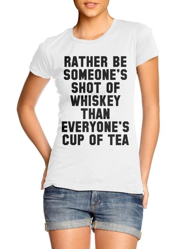 Rather Be-Someone's Shot of Whiskey Than Everyone's Cup of Tea t-shirt by Clique Wear
