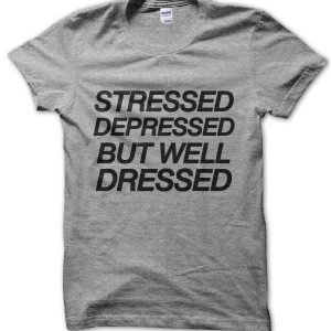 Stressed Depressed But Well Dressed T-Shirt