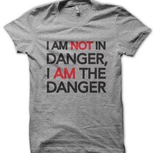 I Am Not In Danger I Am The Danger T-Shirt
