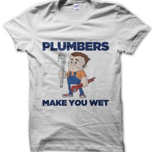 Plumbers Make You Wet T-Shirt