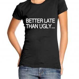 Better Late Than Ugly Womens T-shirt