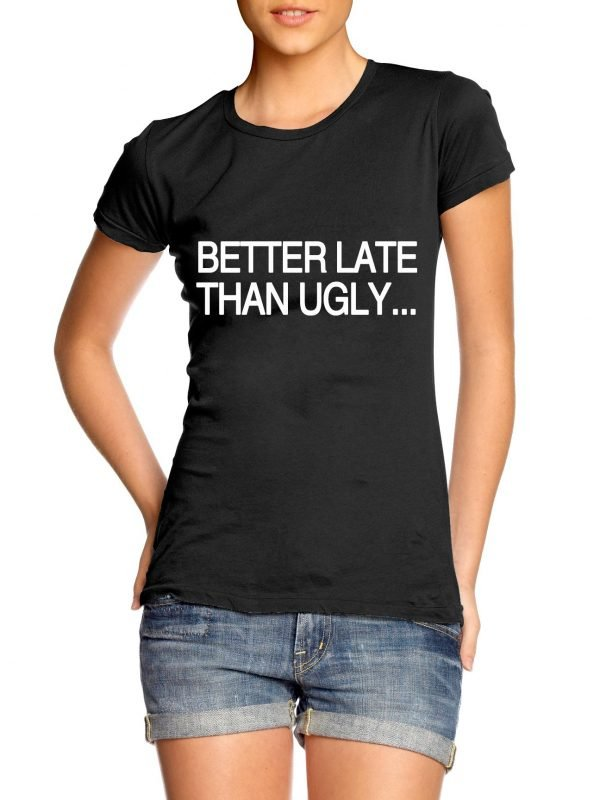 Better Late Than Ugly Girl t-shirt by Clique Wear