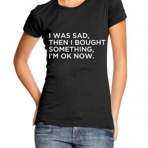 I Was Sad Then I Bought Something Im Ok Now Womens T-shirt