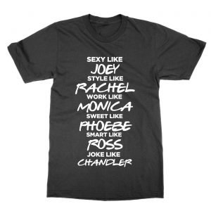 Sexy like Joey style like Rachel work like Monica sweet like Phoebe smart like Ross joke like Chandler T-Shirt