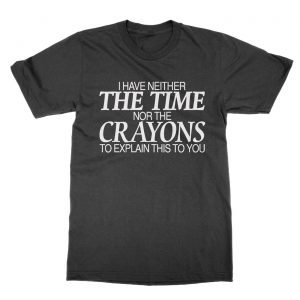I Have Neither the Time Nor the Crayons to Explain this to you t-Shirt