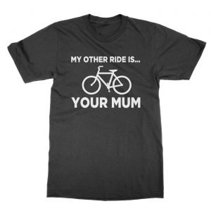 My Other Ride Is Your Mum t-Shirt