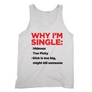 Why I'm Single Dick Too Big Tank top / vest