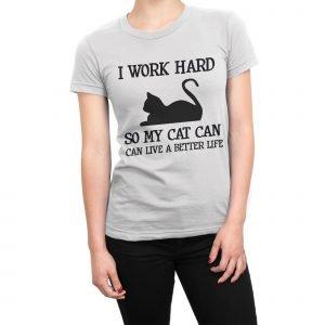 I work hard so my cat can live a better life women's t-shirt