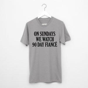 On Sundays We Watch 90 Day Fiance T-Shirt