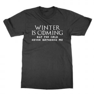 Winter is Coming But the Cold Never Bothered Me t-shirt by Clique Wear