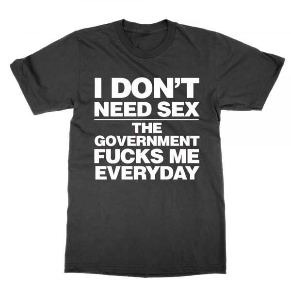 I Don't Need Sex The Government Fucks Me Everyday t-shirt by Clique Wear